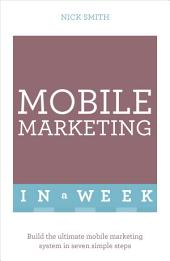 Mobile Marketing In A Week: Build The Ultimate Mobile Marketing System In Seven Simple Steps