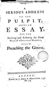 A Serious Address to the Pulpit: Being an Essay, for the Reviving and Restoring the Great Work of a Christian Ministry, Call'd Preaching the Gospel, Volume 4