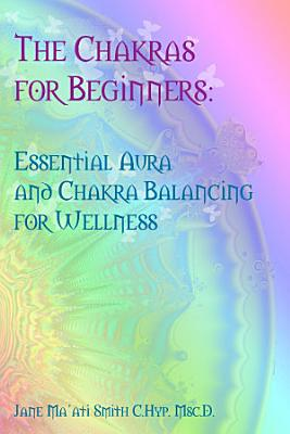 The Chakras for Beginners  Essential Aura and Chakra Balancing for Wellness