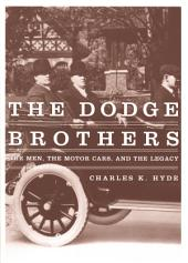 The Dodge Brothers: The Men, the Motor Cars, and the Legacy