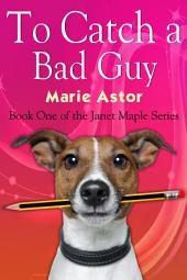 To Catch a Bad Guy: Janet Maple Series, Book 1