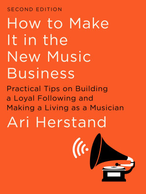 How To Make It in the New Music Business  Practical Tips on Building a Loyal Following and Making a Living as a Musician  Second Edition
