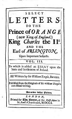Select Letters to the Prince of Orange (now King of England,) King Charles the II. and the Earl of Arlington, Upon Important Subjects. Vol.III. To which is Added an Essay Upon the State and Settlement of Ireland ... Publ. from the Originals