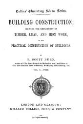 Building Construction: Showing the Employment of Timber, Lead, and Iron Work in the Practical Construction of Buildings, Volume 1