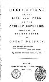 Reflections on the Rise and Fall of the Ancient Republics: Adapted to the Present State of Great Britain