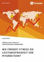 K  rperliche Fitness im Human Resource Management  Wie f  rdert Fitness die Leistungsf  higkeit von Mitarbeitern  PDF