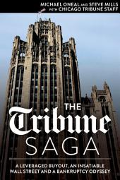 The Tribune Saga: A Leveraged Buyout, an Insatiable Wall Street and a Bankruptcy Odyssey