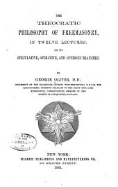 The Theocratic Philosophy of Freemasonry, in Twelve Lectures: On Its Speculative, Operative, and Spurious Branches
