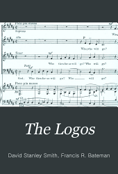 """The Logos: """"The word is flesh become"""" : a Christmas cantata for soprano, tenor and baritone soli, chorus and organ, op. 21"""