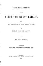 Biographical Sketches of the Queens of Great Britain from the Norman Conquest to the Reign of Victoria: Or, Royal Book of Beauty
