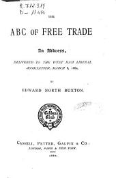 The ABC of Free Trade: An Address, Delivered to the West Ham Liberal Association, March 6, 1882