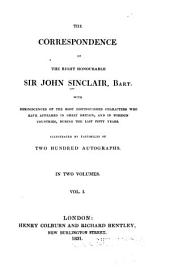 The Correspondence of the Right Honourable Sir John Sinclair, Bart: With Reminiscences of the Most Distinguished Characters who Have Appeared in Great Britain, and in Foreign Countries, During the Last Fifty Years. Illustrated by Facsimiles of Two Hundred Autographs ...