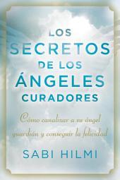 Los secretos de los ángeles curadores: Cómo canalizar a su ángel guardián y conseguir la felicidad
