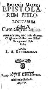 Rolandi Maresii Epistolarum Philologicarum Libri II.: Cum aliquot amicorum ad eum, nec non aliorum Cl. Virorum ad alios, non dissimilis argumenti Epistolis