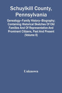 Schuylkill County  Pennsylvania  Genealogy  Family History  Biography  Containing Historical Sketches Of Old Families And Of Representative And Prominent Citizens  Past And Present  Volume Ii  PDF