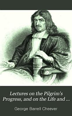 Lectures on the Pilgrim s Progress  and on the Life and Times of John Bunyan