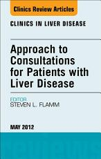 Approach to Consultations for Patients with Liver Disease  An Issue of Clinics in Liver Disease   E Book PDF