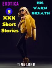 Erotica: His Warm Breath: 5 XXX Short Stories