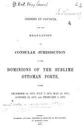 Orders in Council for the Regulation of Consular Jurisdiction in the Dominions of the Sublime Ottoman Porte: Dated Dec. 12, 1873, July 7, 1874, May 13, 1875, Oct. 26, 1875 and Feb. 5, 1876