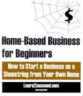 Home-Based Business for Beginners: How to Start a Business on a Shoestring from Your Own Home