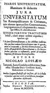 Pharos Universitatum, Illuninans et deducens Jura Universitatum Tam Rerumpublicarum ... Quinque Partium Tractatibus