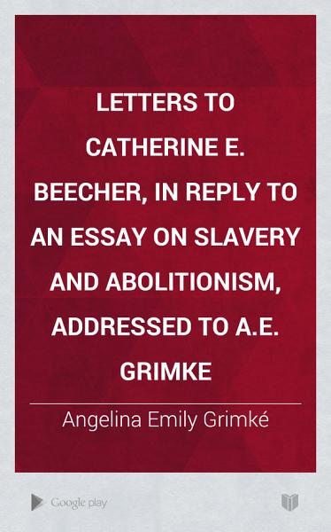Letters to Catherine E  Beecher  in Reply to An Essay on Slavery and Abolitionism  Addressed to A E  Grimke PDF