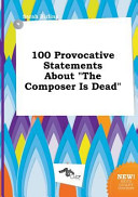 100 Provocative Statements about the Composer Is Dead