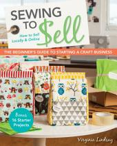Sewing to Sell—The Beginner's Guide to Starting a Craft Business: Bonus—16 Starter Projects • How to Sell Locally & Online