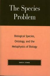 The Species Problem: Biological Species, Ontology, and the Metaphysics of Biology