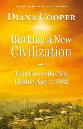 Birthing A New Civilization: Transition to the Golden Age in 2032