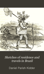Sketches of Residence and Travels in Brazil: Embracing Historical and Geographical Notices of the Empire and Its Several Provinces, Volume 1