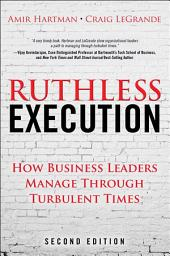 Ruthless Execution: How Business Leaders Manage Through Turbulent Times, Edition 2