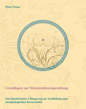 Grundlagen zur Metamorphosengestaltung: Ein künstlerischer Übungsweg zur Ausbildung eines morphologischen Bewusstseins