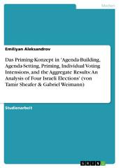 Das Priming-Konzept in 'Agenda-Building, Agenda-Setting, Priming, Individual Voting Intensions, and the Aggregate Results: An Analysis of Four Israeli Elections': Von Tamir Sheafer & Gabriel Weimann