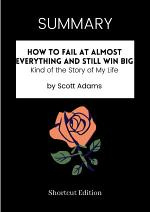 SUMMARY - How To Fail At Almost Everything And Still Win Big: Kind Of The Story Of My Life By Scott Adams