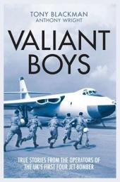 Valiant Boys: True Stories from the Operators of the UK's First Four-Jet Bomber