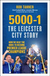5000-1: The Leicester City Story: How We Beat the Odds to Become Premier League Champions