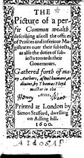 The Picture of a Perfit Common Wealth, Describing as Well the Offices of Princes and Inferiour Magistrates Over Their Subjects, as Also the Duties of Subjects Towards Their Governours, Etc