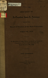 "Argument of Ex-President James K. Patterson Before the Board of Trustees of the State University, August 5th, 1912: On the Motion of Judge Barker to Rescind and Annul the ""conditions of Retirement"" Adopted by the Board. December 9th, 1909. With Appendices"