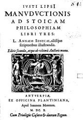 Ivsti Lipsi Manvdvctionis ad stoicam philosophiam libri tres: L. Annaeo, Senecae, aliisq́ue scriptoribus illustrandis. Editio secunda, atque ab ultimâ auctoris manu