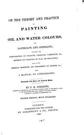 On the Theory and Practice of Painting in Oil and Water Colours, for Landscape and Portraits ...: With a Manual of Lithography