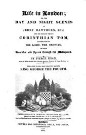 Life in London: Or, The Day and Night Scenes of Jerry Hawthorne, Esq., and His Elegant Friend Corinthian Tom, Accompanied by Bob Logic, the Oxonian, in Their Rambles and Sprees Through the Metropolis