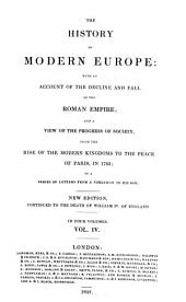 The History of Modern Europe: with an Account of the Decline and Fall of the Roman Empire: And a View of the Progress of Society from the Rise of the Modern Kingdoms to the Peace of Paris, in 1763; in a Series of Letters from a Nobleman to His Son, Volume 4