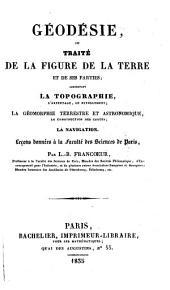 Géodésie, ou Traité de la figure de la terre et de ses parties: comprenant la topographie, l'arpentage, le nivellement, la géomorphie terrestre et astronomique, la construction des cartes, la navigation : Leçons données à la Faculté des sciences de Paris
