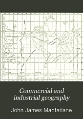 Commercial and Industrial Geography: A Text Book for Schools, Colleges, and Private Reference