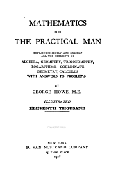 Mathematics for the Practical Man: Explaining Simply and Quickly All the Elements of Algebra, Geometry, Trigonometry, Logarithms, Coördinate Geometry, Calculus
