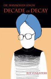 Dr.Manmohan Singh- A Decade of Decay