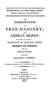 By permission of the Grand Lodge of Ireland. Brother Downes's second edition. The Constitution of Free-Masonry; or, Ahiman Rezon: to which is added a selection of masonic songs, prologues ... and an oratorio, entitled Solomon's Temple. [Compiled by L. Dermott.] Revised, corrected and improved, with additions. MS. note