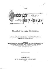 The Successful Housekeeper: A Manual of Universal Application, Especially Adapted to the Every Day Wants of American Housewives ; Embracing Several Thousand Thoroughly Tested and Approved Recipes, Care and Culture of Children, Birds, and House Plants ; Flower and Window Gardening, Etc. ; with Many Valuable Hints on Home Decoration