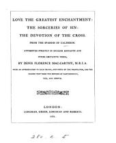 Love the greatest enchantment: The sorceries of sin: The devotion of the Cross, from the Span. in Engl. verse by D.F. Mac-Carthy, with an intr. and notes and the Span. text